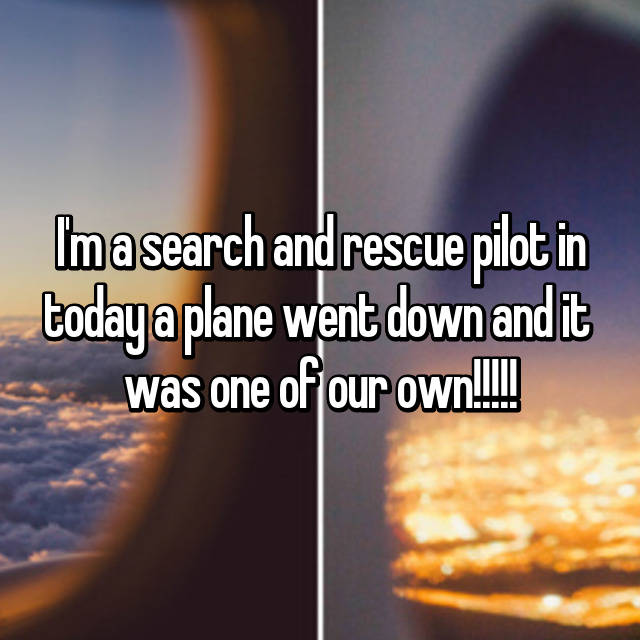 I'm a search and rescue pilot in today a plane went down and it  was one of our own!!!!!😢😢😢