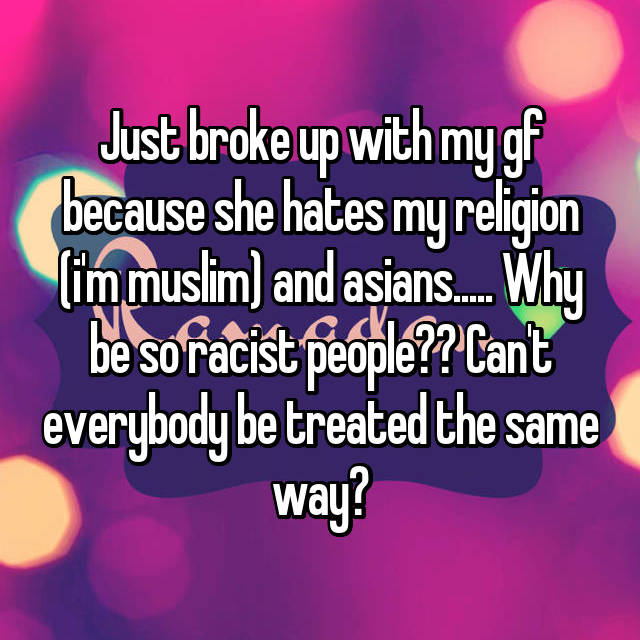 Just broke up with my gf because she hates my religion (i'm muslim) and asians..... Why be so racist people?? Can't everybody be treated the same way?