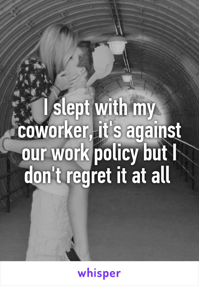 I slept with my coworker, it's against our work policy but I don't regret it at all