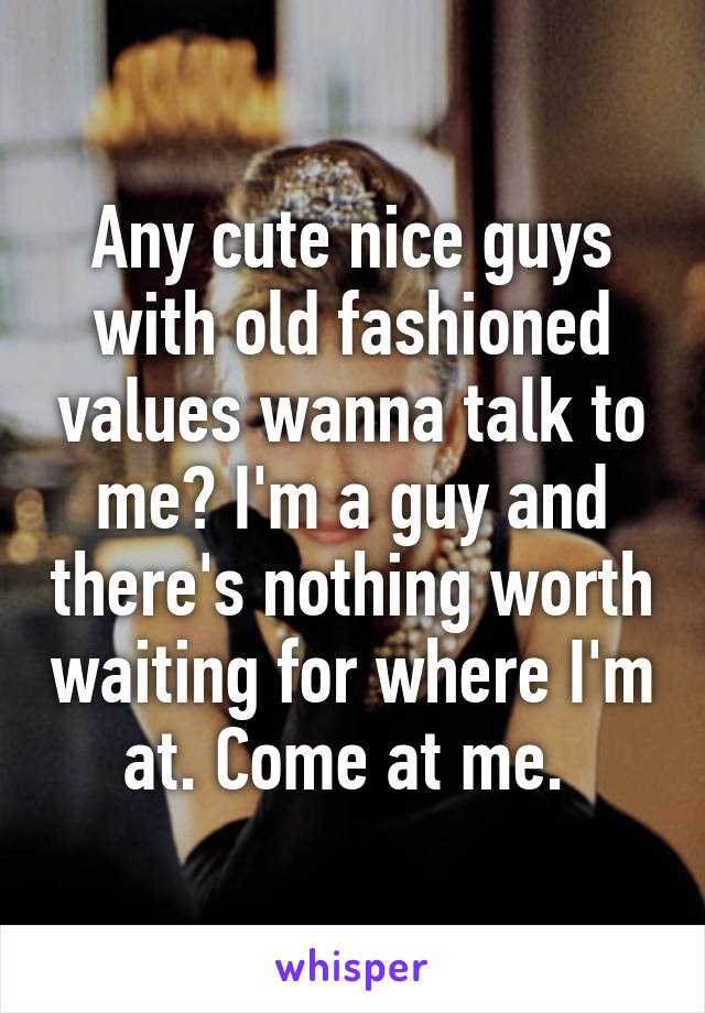 Any cute nice guys with old fashioned values wanna talk to me? I'm a guy