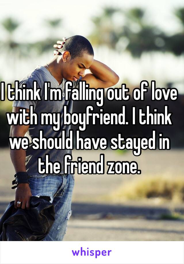 I think I'm falling out of love with my boyfriend. I think we should have stayed in the friend zone.