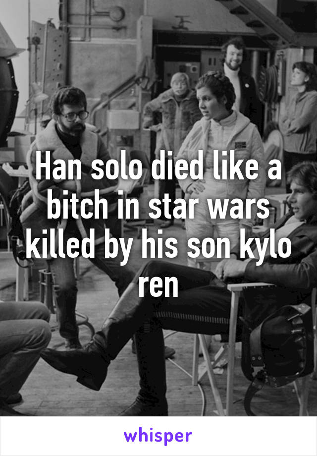 Han Solo Died Like A Bitch In Star Wars Killed By His Son Kylo Ren