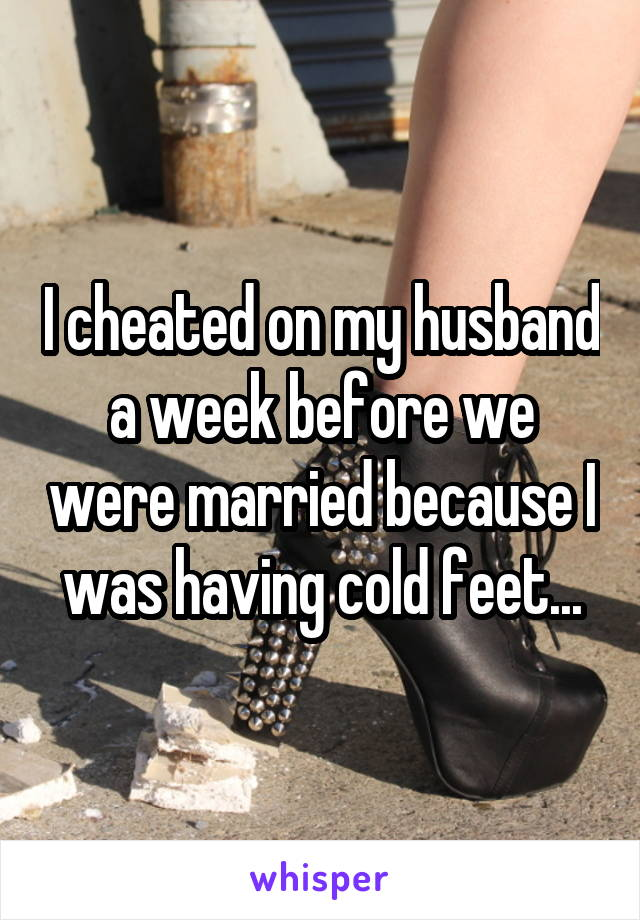 I cheated on my husband a week before we were married because I was having cold feet...