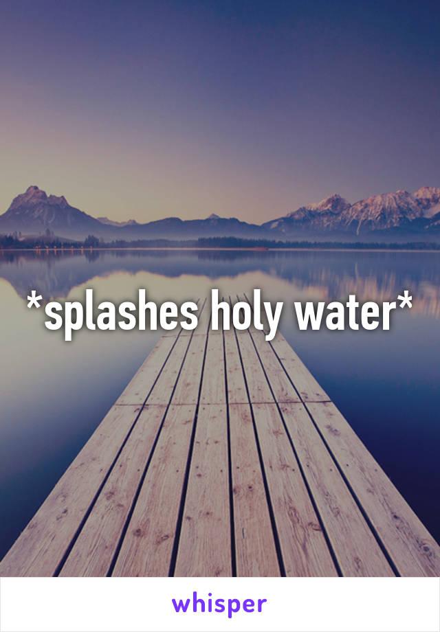 *splashes holy water*