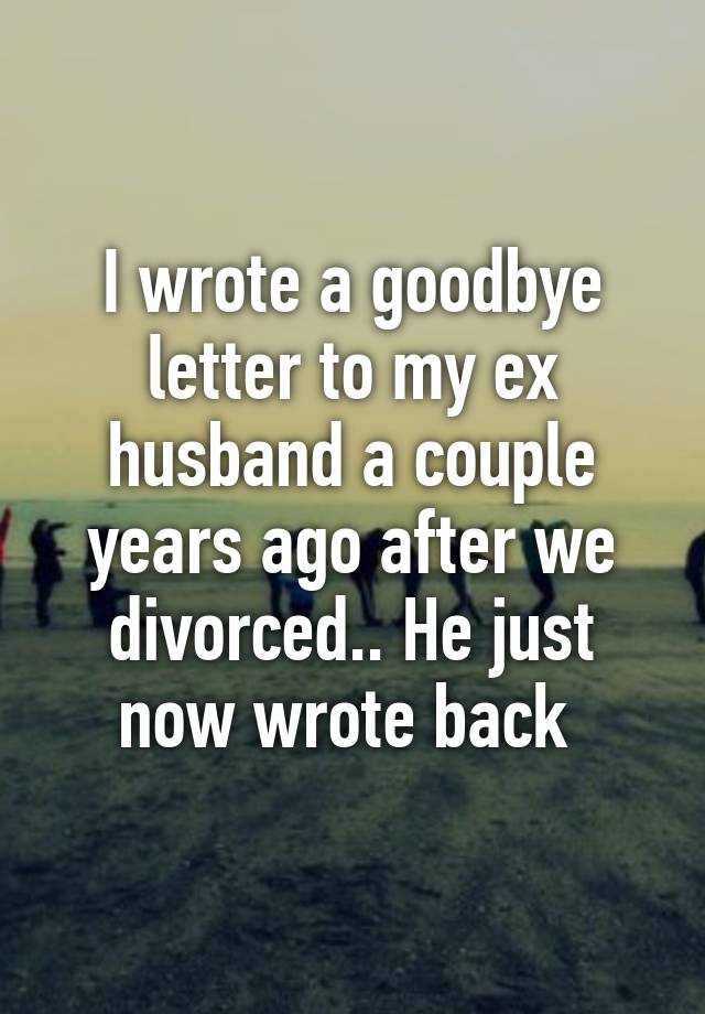 I wrote a goodbye letter to my ex husband a couple years ago after