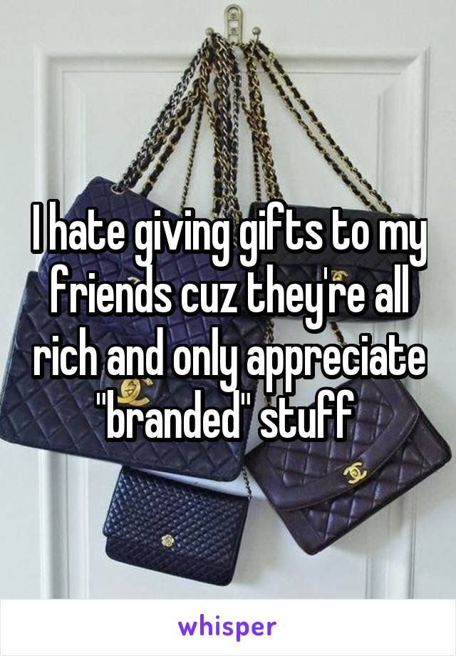 """I hate giving gifts to my friends cuz they're all rich and only appreciate """"branded"""" stuff"""