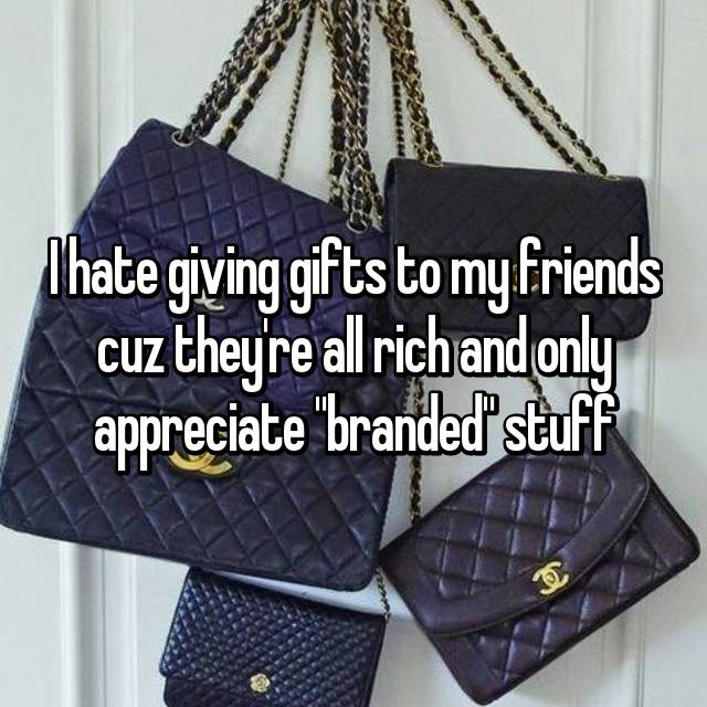 "I hate giving gifts to my friends cuz they're all rich and only appreciate ""branded"" stuff"