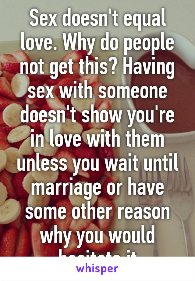 Love is what goes on when youre not having sex