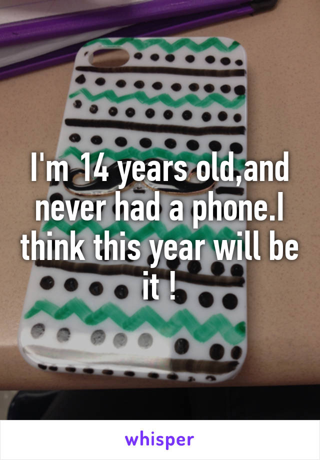 I'm 14 years old,and never had a phone.I think this year will be it !