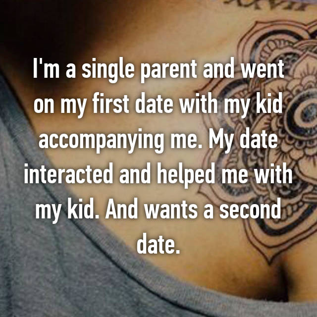 I'm a single parent and went on my first date with my kid accompanying me. My date interacted and helped me with my kid. And wants a second date.