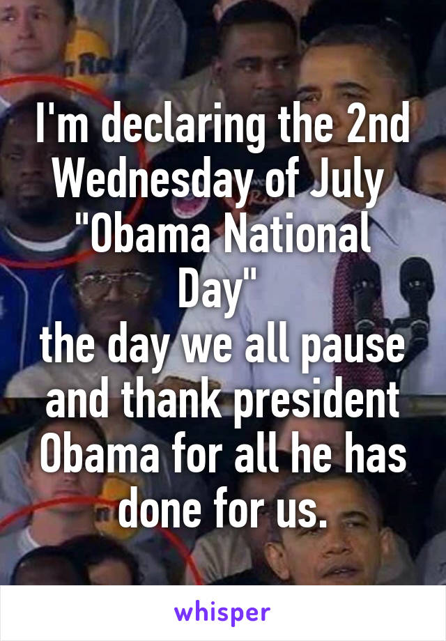 """I'm declaring the 2nd Wednesday of July  """"Obama National Day""""  the day we all pause and thank president Obama for all he has done for us."""