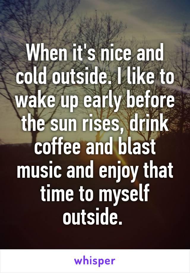 I like to wake up early before