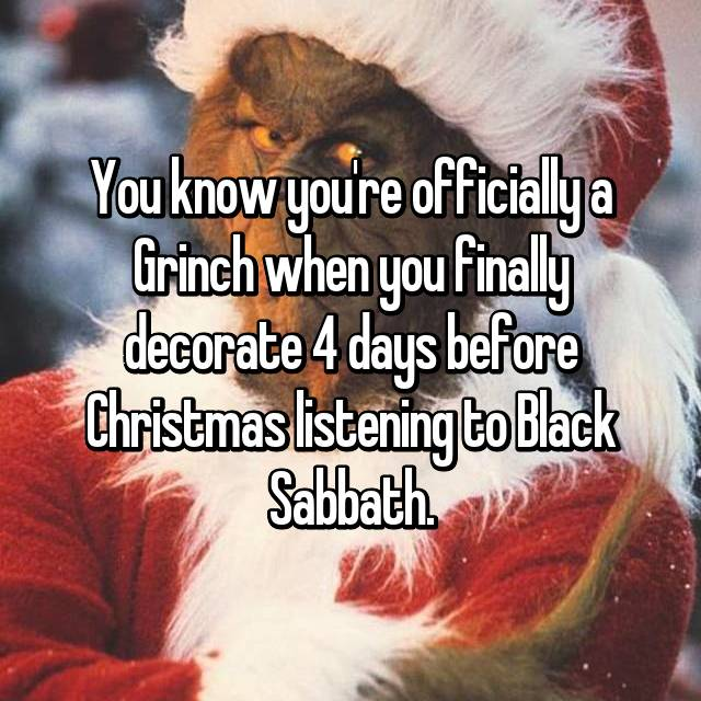 You know you're officially a Grinch when you finally decorate 4 days before Christmas listening to Black Sabbath.