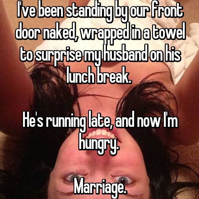 I've been standing by our front door naked, wrapped in a towel to surprise my husband on his lunch break.   He's running late, and now I'm hungry.   Marriage.