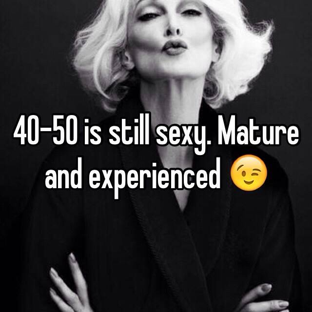 40 50 Is Still Sexy Mature And Experienced  F0 9f 98 89