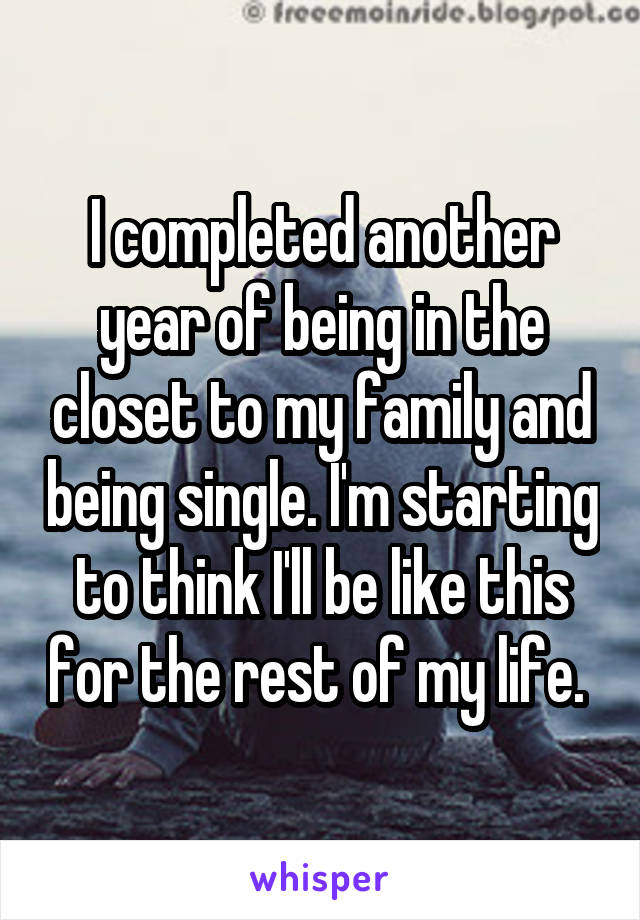 I completed another year of being in the closet to my family and being single. I'm starting to think I'll be like this for the rest of my life.
