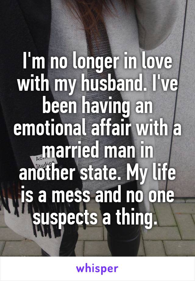 I'm no longer in love with my husband. I've been having an emotional affair with a married man in another state. My life is a mess and no one suspects a thing.