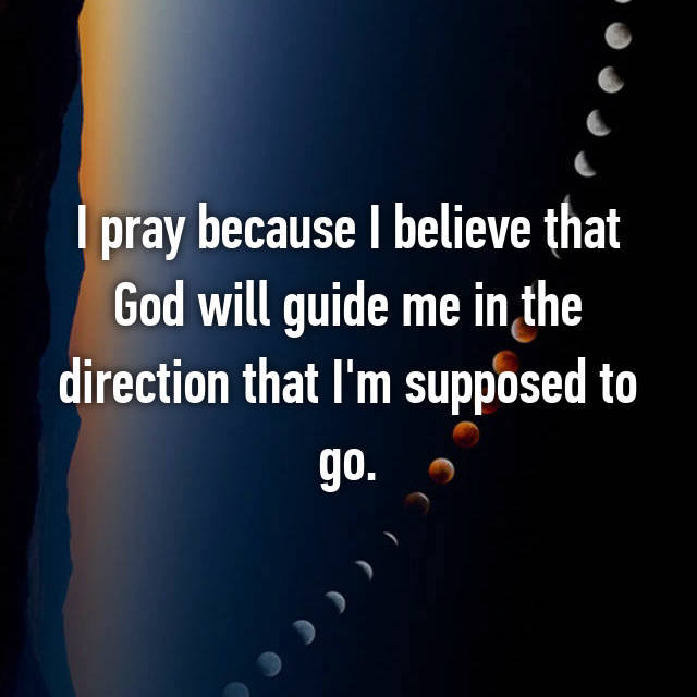 I pray because I believe that God will guide me in the direction that I'm supposed to go.