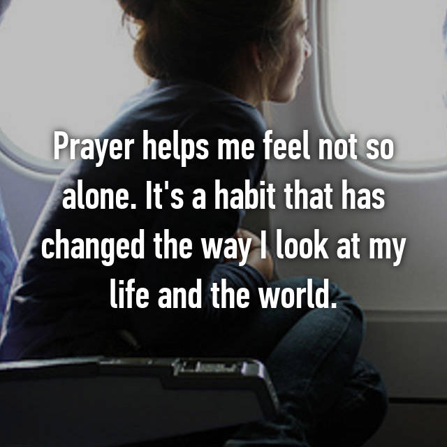 Prayer helps me feel not so alone. It's a habit that has changed the way I look at my life and the world.