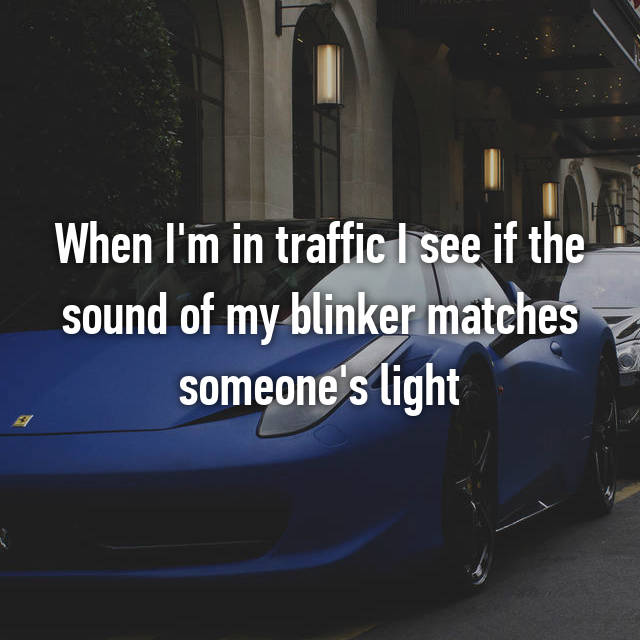 When I'm in traffic I see if the sound of my blinker matches someone's light