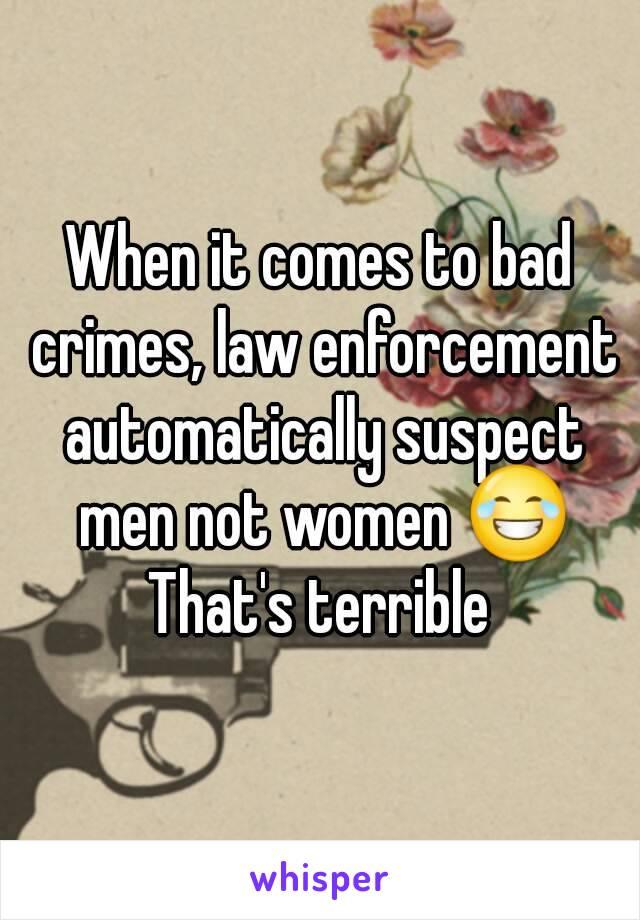 When it comes to bad crimes, law enforcement automatically suspect men not women 😂 That's terrible