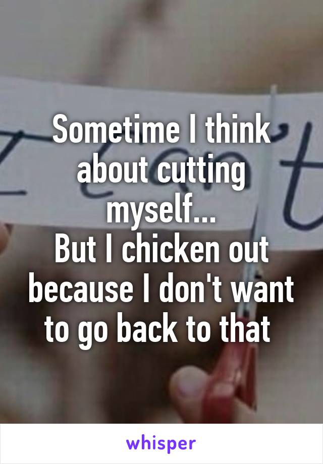 Sometime I think about cutting myself... But I chicken out because I don't want to go back to that