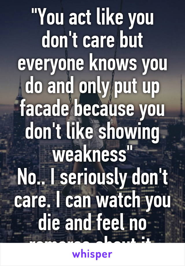 """""""You act like you don't care but everyone knows you do and only put up facade because you don't like showing weakness"""" No.. I seriously don't care. I can watch you die and feel no romorse about it."""