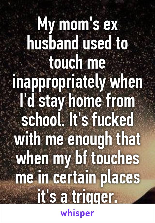 My mom's ex husband used to touch me inappropriately when I'd stay home from school. It's fucked with me enough that when my bf touches me in certain places it's a trigger.