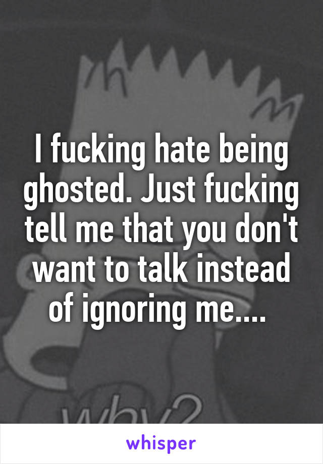 I fucking hate being ghosted. Just fucking tell me that you don't want to talk instead of ignoring me....