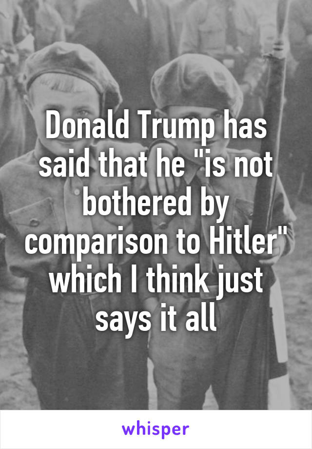 """Donald Trump has said that he """"is not bothered by comparison to Hitler"""" which I think just says it all"""