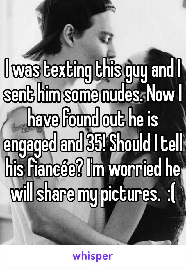 I was texting this guy and I sent him some nudes. Now I have found out he is engaged and 35! Should I tell his fiancée? I'm worried he will share my pictures.  :(