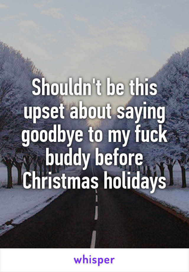 Shouldn't be this upset about saying goodbye to my fuck buddy before Christmas holidays