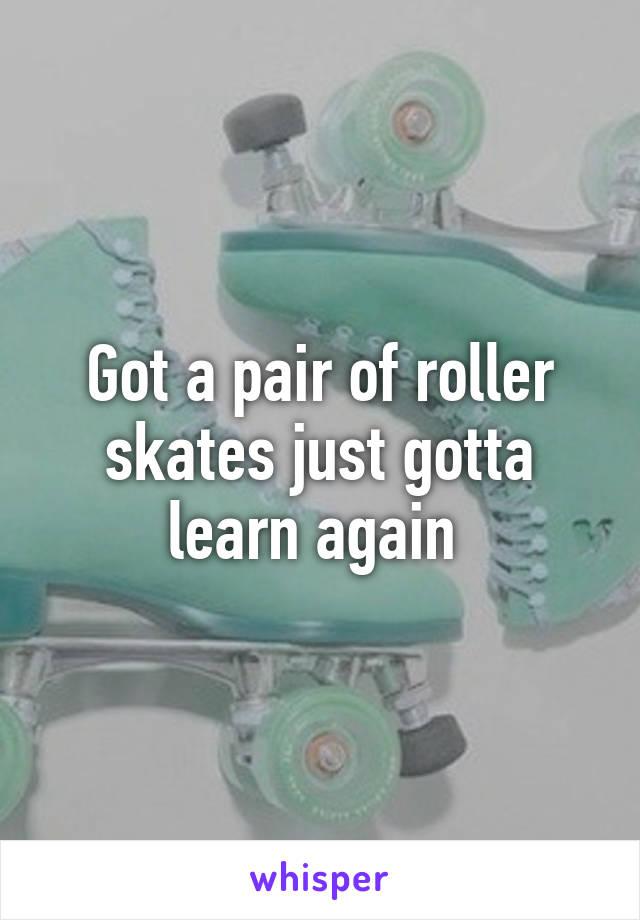 Got a pair of roller skates just gotta learn again