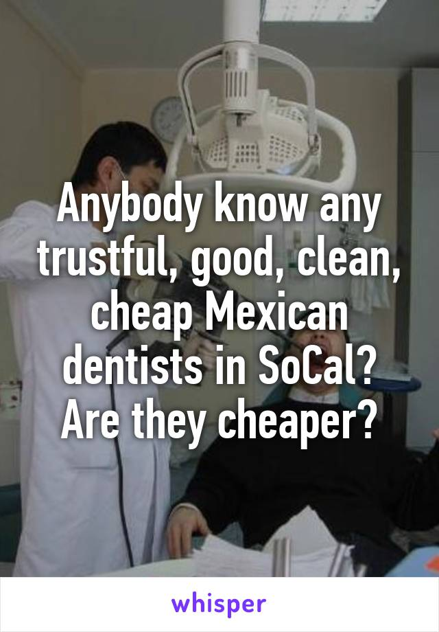 Anybody know any trustful, good, clean, cheap Mexican dentists in SoCal? Are they cheaper?