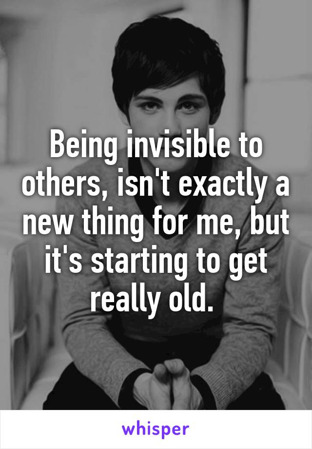 Being invisible to others, isn't exactly a new thing for me, but it's starting to get really old.