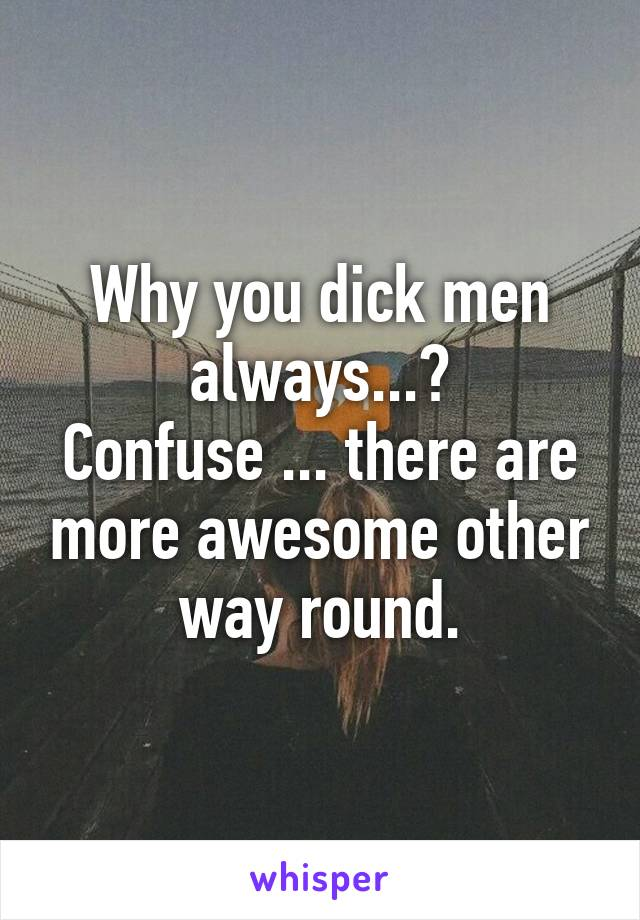 Why you dick men always...? Confuse ... there are more awesome other way round.