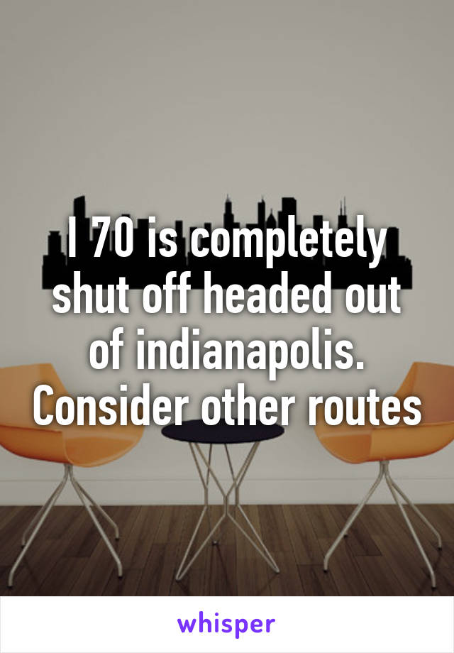 I 70 is completely shut off headed out of indianapolis. Consider other routes