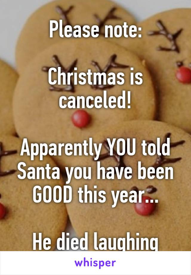 Please note:  Christmas is canceled!  Apparently YOU told Santa you have been GOOD this year...  He died laughing