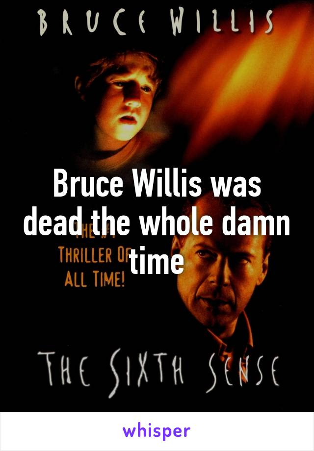 Bruce Willis was dead the whole damn time
