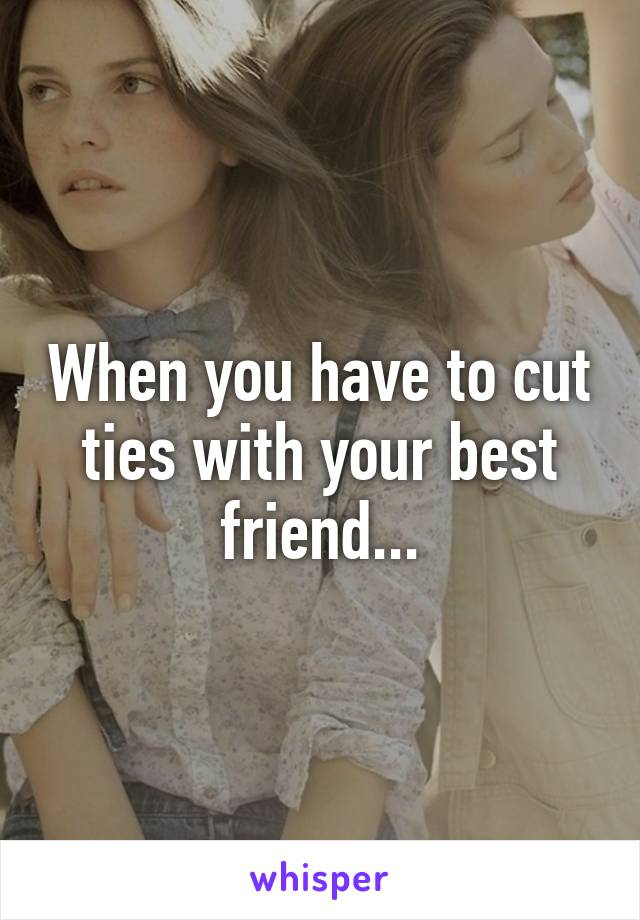 When you have to cut ties with your best friend...