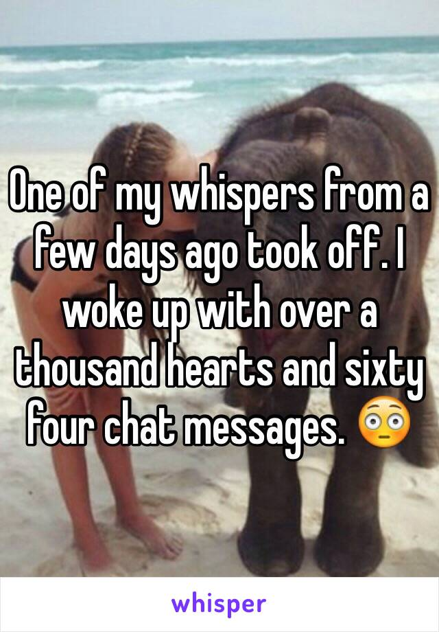 One of my whispers from a few days ago took off. I woke up with over a thousand hearts and sixty four chat messages. 😳