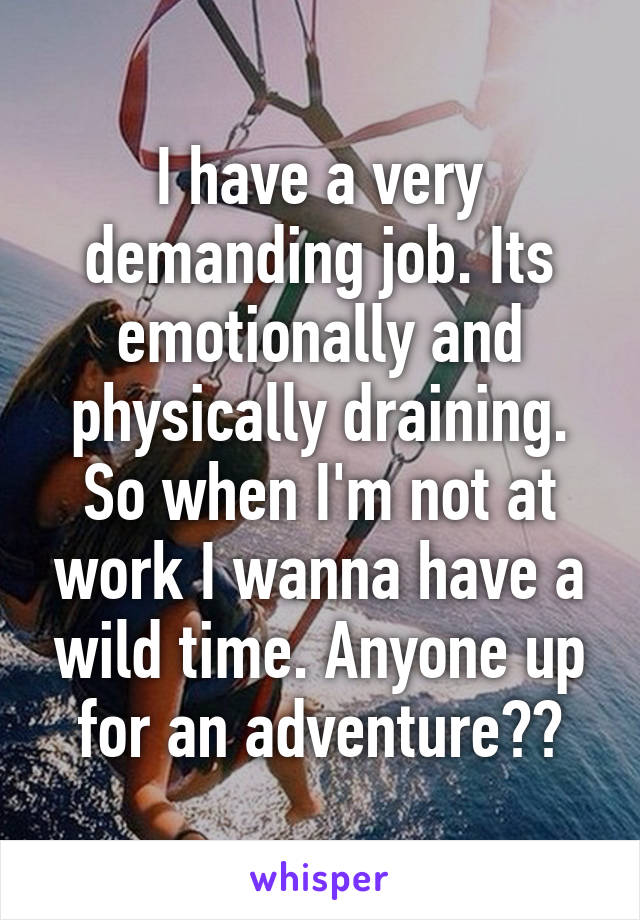 I have a very demanding job. Its emotionally and physically draining. So when I'm not at work I wanna have a wild time. Anyone up for an adventure??