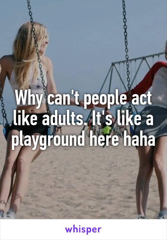 Why can't people act like adults. It's like a playground here haha