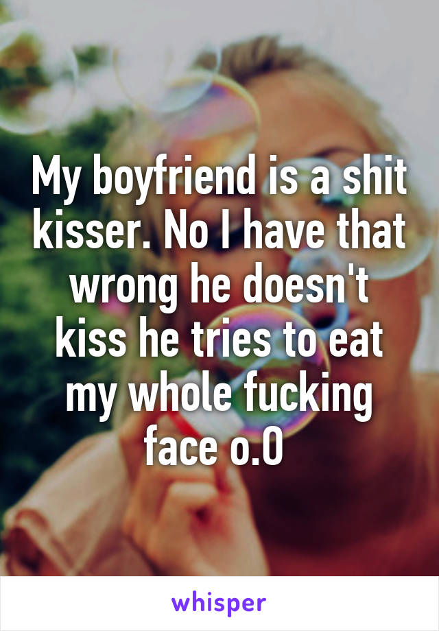 My boyfriend is a shit kisser. No I have that wrong he doesn't kiss he tries to eat my whole fucking face o.O