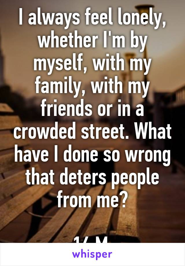I always feel lonely, whether I'm by myself, with my family, with my friends or in a crowded street. What have I done so wrong that deters people from me?  16 M
