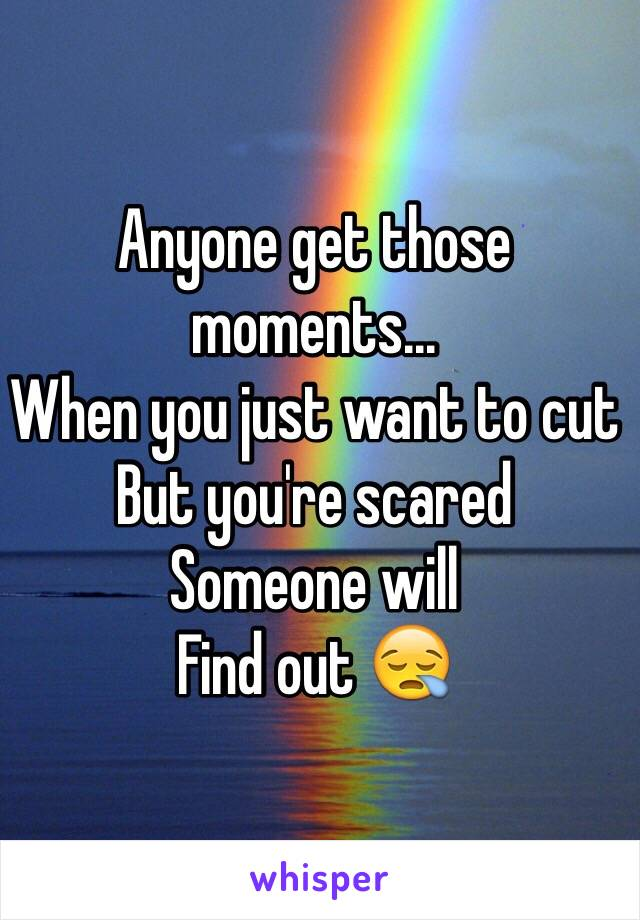 Anyone get those moments...  When you just want to cut But you're scared Someone will  Find out 😪