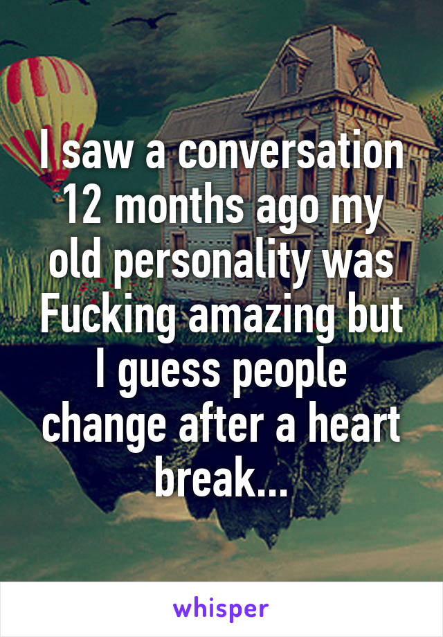 I saw a conversation 12 months ago my old personality was Fucking amazing but I guess people change after a heart break...