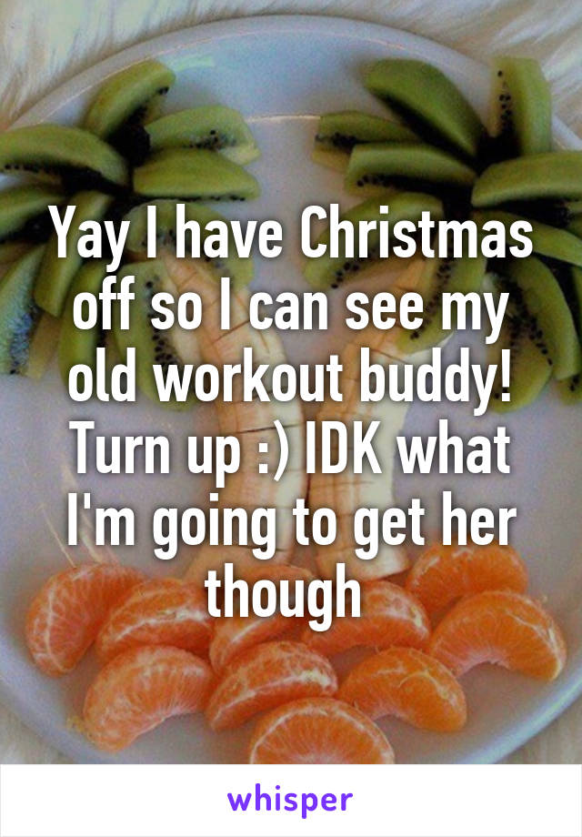 Yay I have Christmas off so I can see my old workout buddy! Turn up :) IDK what I'm going to get her though
