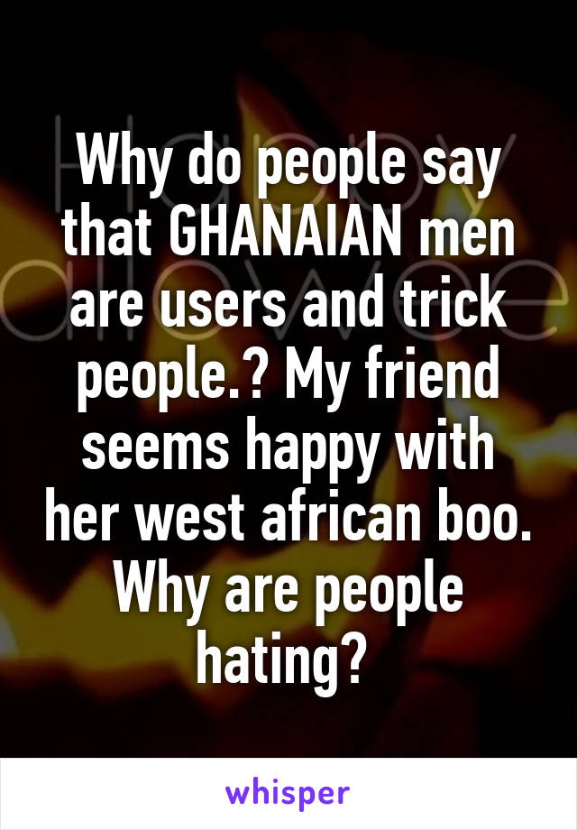 Why do people say that GHANAIAN men are users and trick people.? My friend seems happy with her west african boo. Why are people hating?