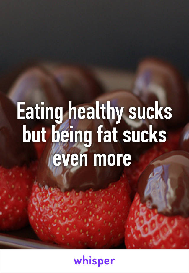 Eating healthy sucks but being fat sucks even more